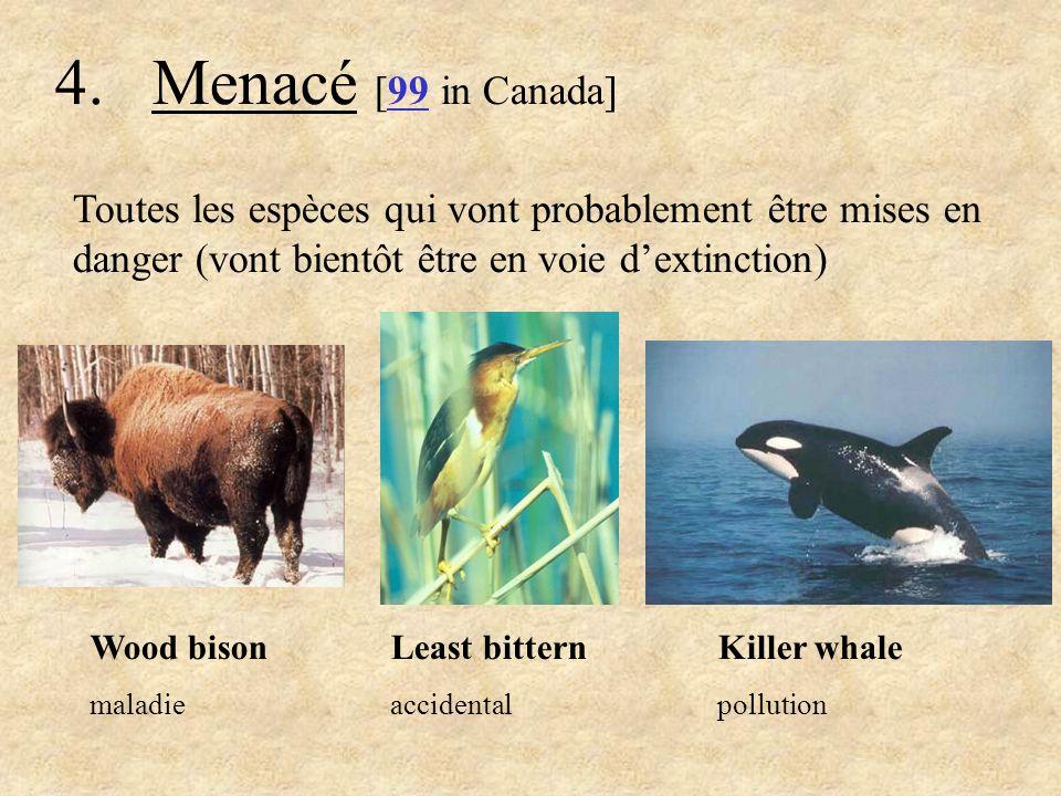 4. Menacé [99 in Canada] Toutes les espèces qui vont probablement être mises en danger (vont bientôt être en voie d'extinction)